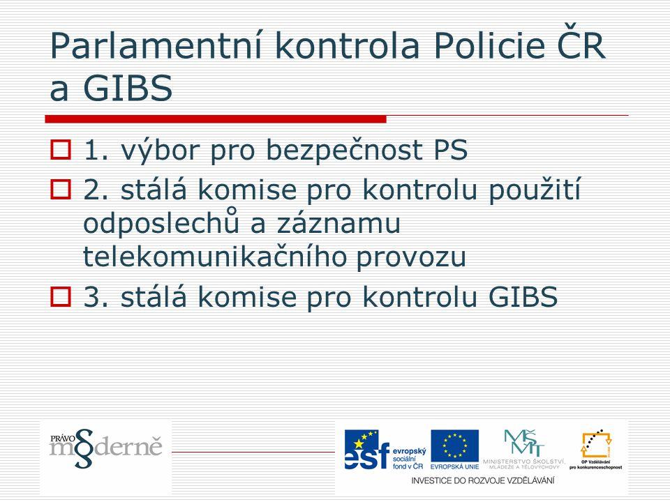 Parlamentní kontrola Policie ČR a GIBS  1. výbor pro bezpečnost PS  2. stálá komise pro kontrolu použití odposlechů a záznamu telekomunikačního prov