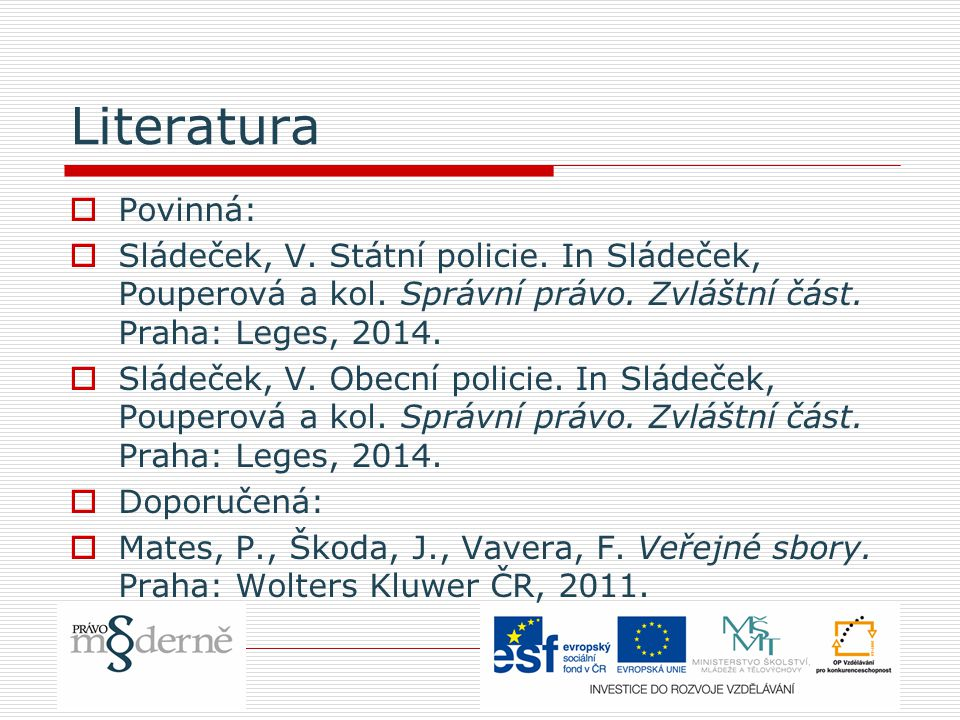 Literatura  Povinná:  Sládeček, V. Státní policie. In Sládeček, Pouperová a kol. Správní právo. Zvláštní část. Praha: Leges, 2014.  Sládeček, V. Ob