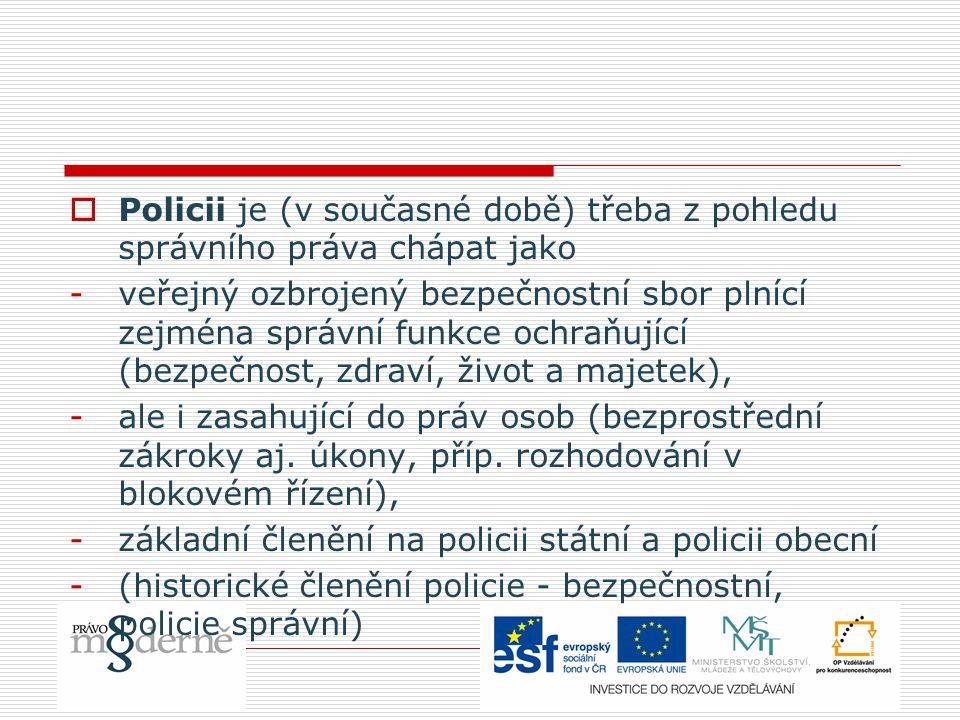  Policejní právo - v současnosti chápeme jako podobor správního práva (součást zvláštní části správního práva, obdobně jako vodní právo, lesní právo...) -ta část správního práva, která upravuje organizaci a činnosti policie jako veřejného bezpečnostního sboru (jeho členů) a policejních organizačních složek státu (činnost policejních správních úřadů)