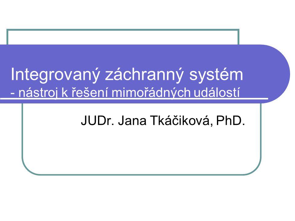Integrovaný záchranný systém - nástroj k řešení mimořádných událostí JUDr. Jana Tkáčiková, PhD.