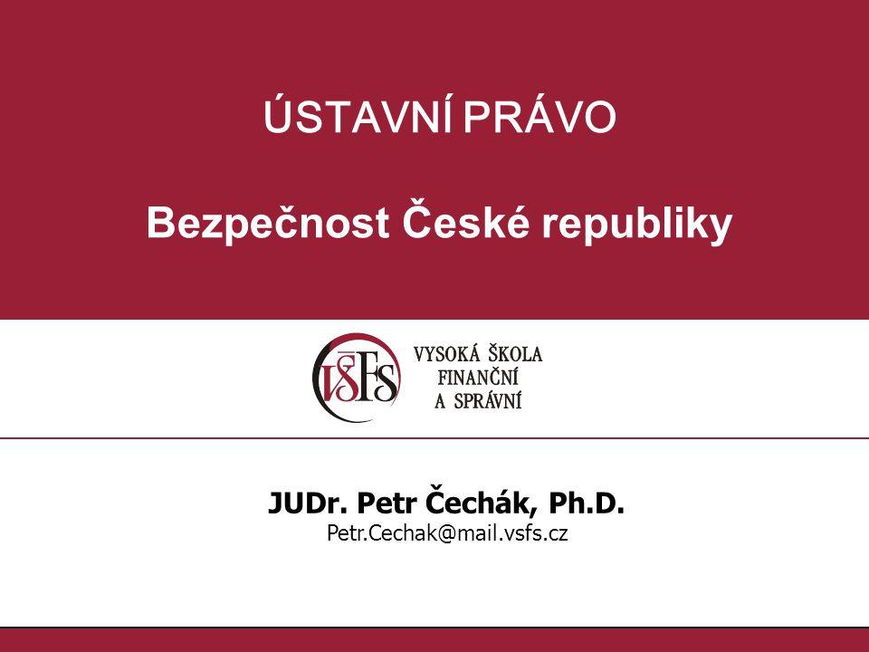 ÚSTAVNÍ PRÁVO Bezpečnost České republiky JUDr. Petr Čechák, Ph.D. Petr.Cechak@mail.vsfs.cz