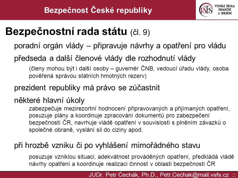 JUD r. Petr Čechák, Ph.D., Petr.Cechak @ mail. vsfs.cz :: Bezpečnost České republiky Bezpečnostní rada státu (čl. 9) poradní orgán vlády – připravuje