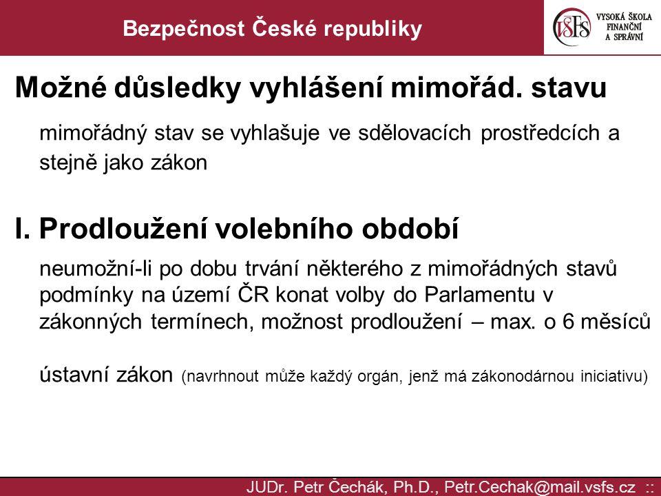 JUD r. Petr Čechák, Ph.D., Petr.Cechak @ mail. vsfs.cz :: Bezpečnost České republiky Možné důsledky vyhlášení mimořád. stavu mimořádný stav se vyhlašu