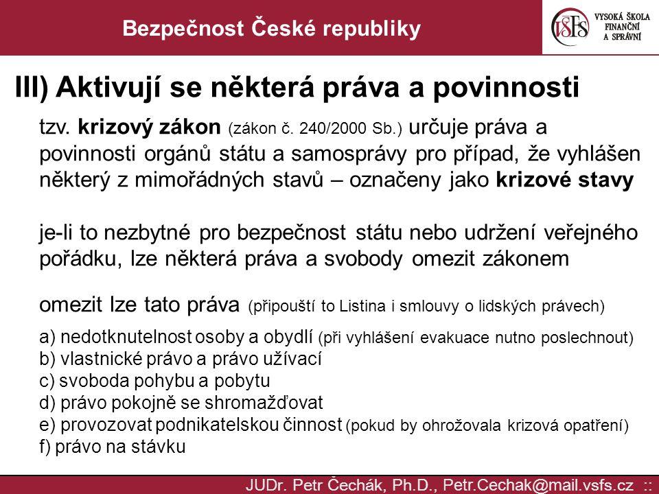 JUD r. Petr Čechák, Ph.D., Petr.Cechak @ mail. vsfs.cz :: Bezpečnost České republiky III) Aktivují se některá práva a povinnosti tzv. krizový zákon (z