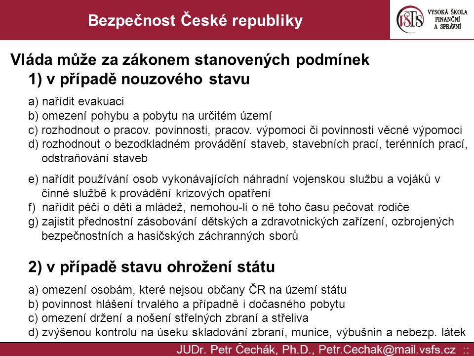 JUD r. Petr Čechák, Ph.D., Petr.Cechak @ mail. vsfs.cz :: Bezpečnost České republiky Vláda může za zákonem stanovených podmínek 1) v případě nouzového