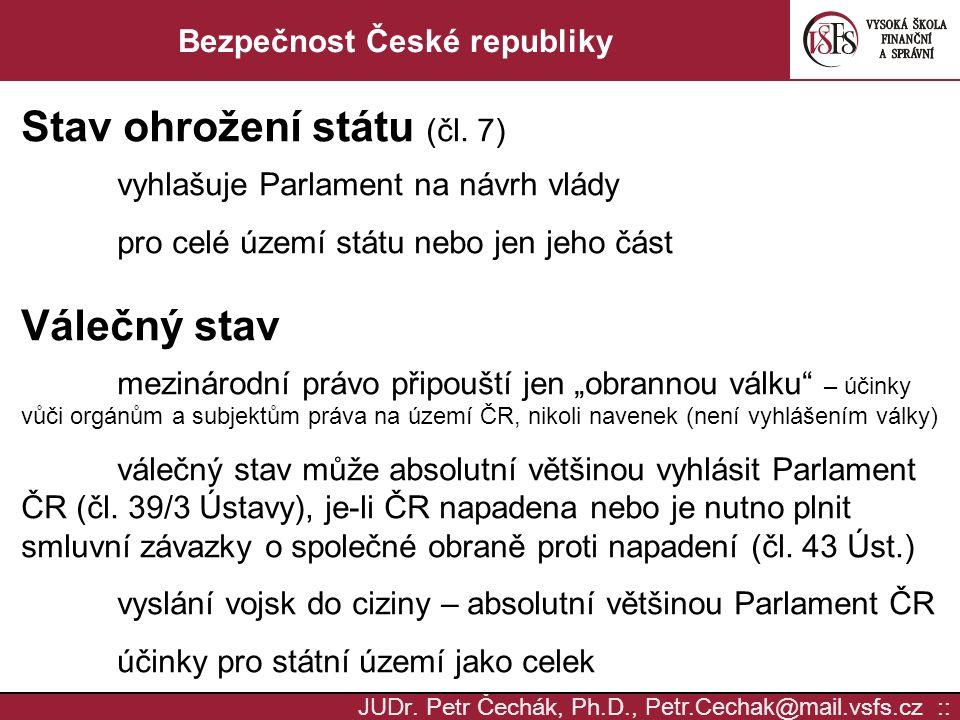 JUD r. Petr Čechák, Ph.D., Petr.Cechak @ mail. vsfs.cz :: Bezpečnost České republiky Stav ohrožení státu (čl. 7) vyhlašuje Parlament na návrh vlády pr