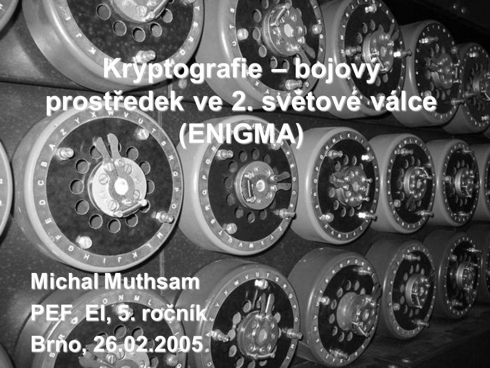 Kryptografie – bojový prostředek ve 2. světové válce (ENIGMA) Michal Muthsam PEF, EI, 5. ročník Brno, 26.02.2005