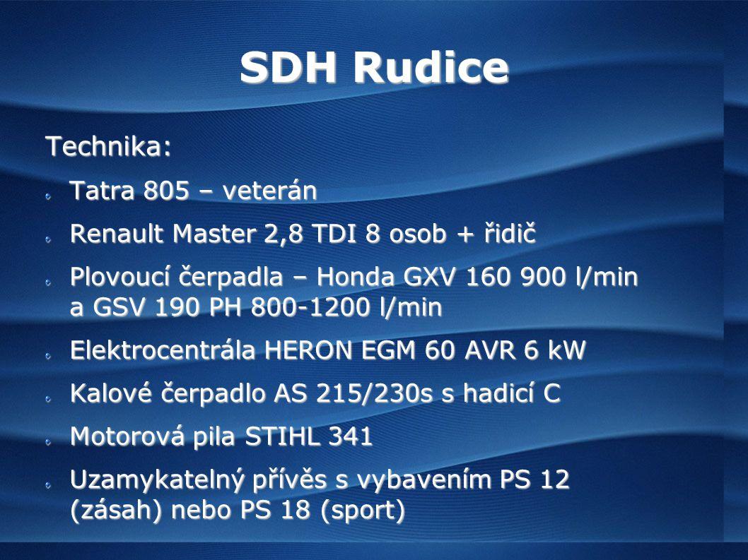 SDH Rudice Technika: Tatra 805 – veterán Renault Master 2,8 TDI 8 osob + řidič Plovoucí čerpadla – Honda GXV 160 900 l/min a GSV 190 PH 800-1200 l/min Elektrocentrála HERON EGM 60 AVR 6 kW Kalové čerpadlo AS 215/230s s hadicí C Motorová pila STIHL 341 Uzamykatelný přívěs s vybavením PS 12 (zásah) nebo PS 18 (sport)