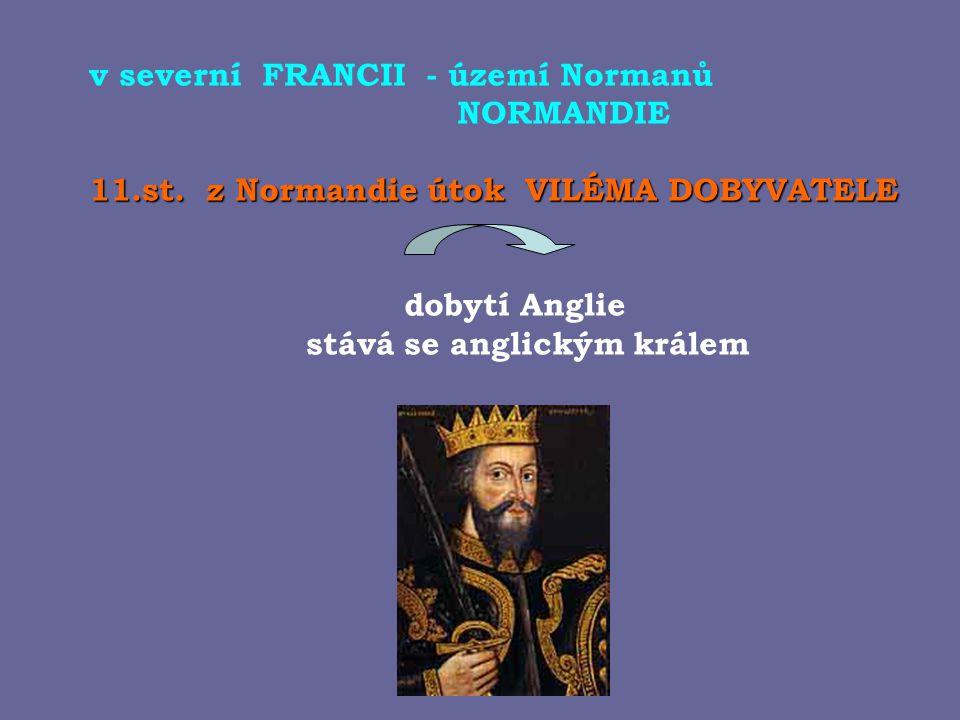 v severní FRANCII - území Normanů NORMANDIE 11.st. z Normandie útok VILÉMA DOBYVATELE dobytí Anglie stává se anglickým králem