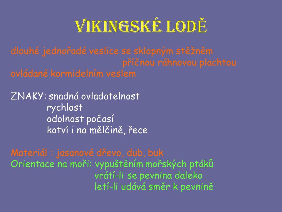 Vikingské lod Ě dlouhé jednořadé veslice se sklopným stěžněm příčnou ráhnovou plachtou ovládané kormidelním veslem ZNAKY: snadná ovladatelnost rychlos