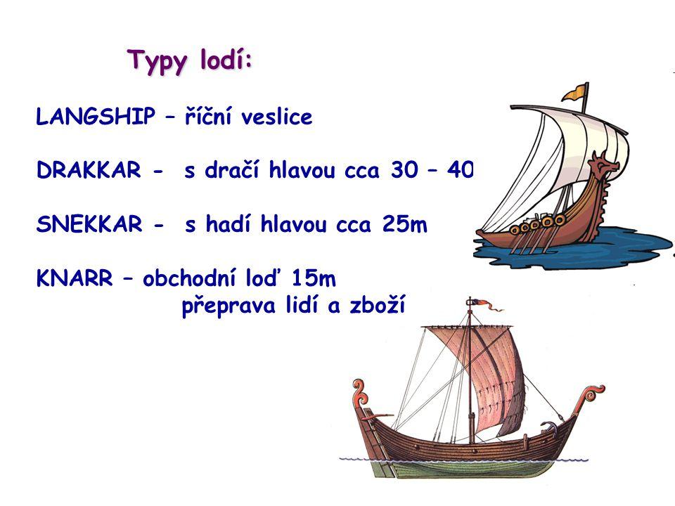 Typy lodí: Typy lodí: LANGSHIP – říční veslice DRAKKAR - s dračí hlavou cca 30 – 40m SNEKKAR - s hadí hlavou cca 25m KNARR – obchodní loď 15m přeprava