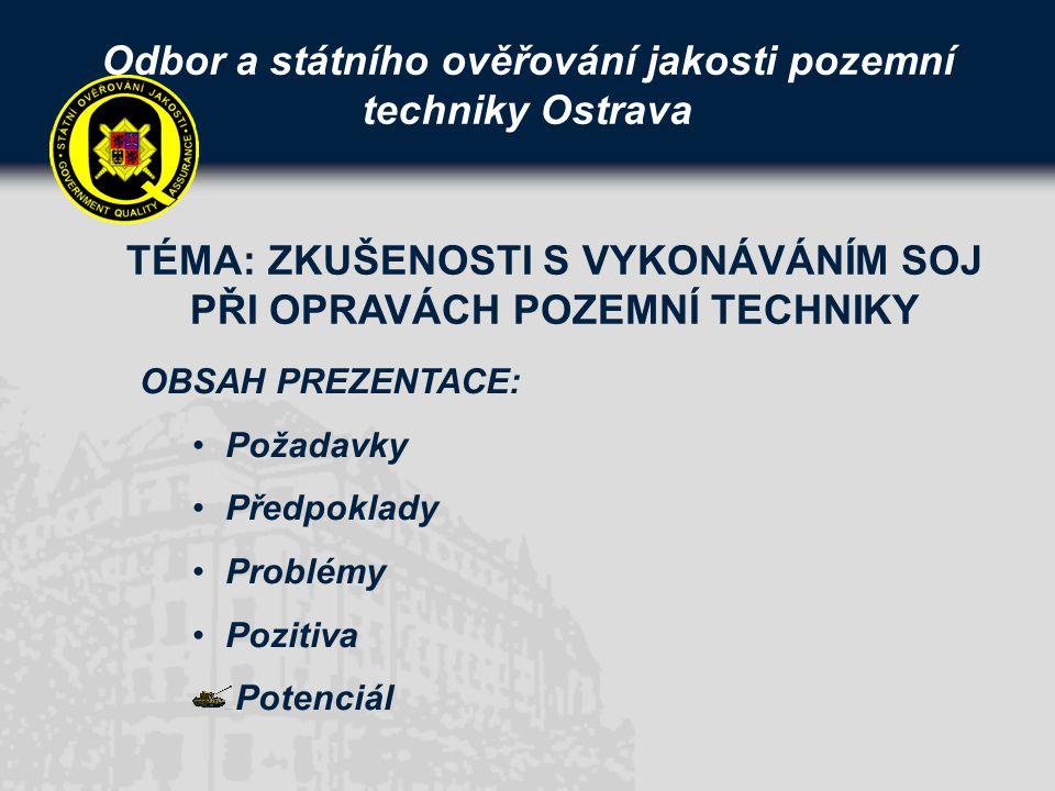 Odbor a státního ověřování jakosti pozemní techniky Ostrava OBSAH PREZENTACE: Požadavky Předpoklady Problémy Pozitiva Potenciál TÉMA: ZKUŠENOSTI S VYKONÁVÁNÍM SOJ PŘI OPRAVÁCH POZEMNÍ TECHNIKY