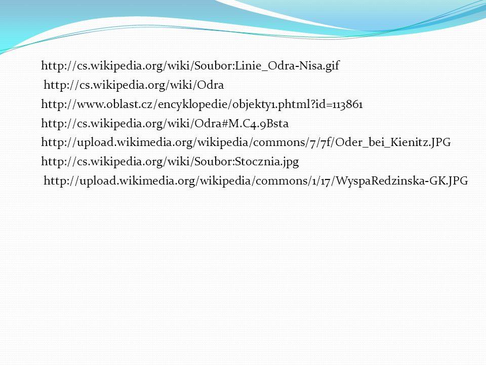 http://cs.wikipedia.org/wiki/Soubor:Linie_Odra-Nisa.gif http://cs.wikipedia.org/wiki/Odra http://www.oblast.cz/encyklopedie/objekty1.phtml id=113861 http://cs.wikipedia.org/wiki/Odra#M.C4.9Bsta http://upload.wikimedia.org/wikipedia/commons/7/7f/Oder_bei_Kienitz.JPG http://cs.wikipedia.org/wiki/Soubor:Stocznia.jpg http://upload.wikimedia.org/wikipedia/commons/1/17/WyspaRedzinska-GK.JPG