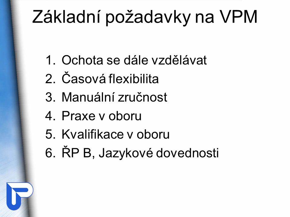 Základní požadavky na VPM 1.Ochota se dále vzdělávat 2.Časová flexibilita 3.Manuální zručnost 4.Praxe v oboru 5.Kvalifikace v oboru 6.ŘP B, Jazykové dovednosti