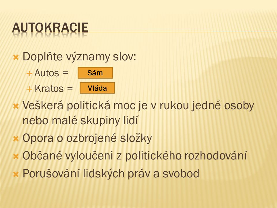  Doplňte významy slov:  Autos =  Kratos =  Veškerá politická moc je v rukou jedné osoby nebo malé skupiny lidí  Opora o ozbrojené složky  Občané vyloučeni z politického rozhodování  Porušování lidských práv a svobod Sám Vláda
