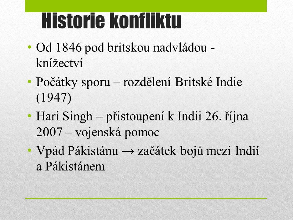 Historie konfliktu Od 1846 pod britskou nadvládou - knížectví Počátky sporu – rozdělení Britské Indie (1947) Hari Singh – přistoupení k Indii 26. říjn
