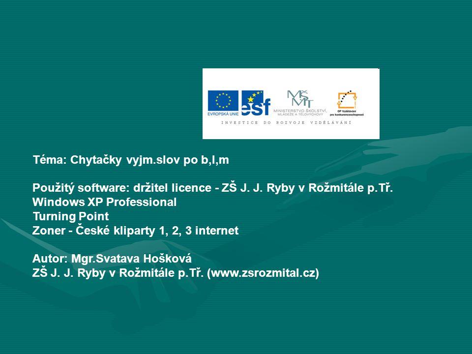 Téma: Chytačky vyjm.slov po b,l,m Použitý software: držitel licence - ZŠ J. J. Ryby v Rožmitále p.Tř. Windows XP Professional Turning Point Zoner - Če