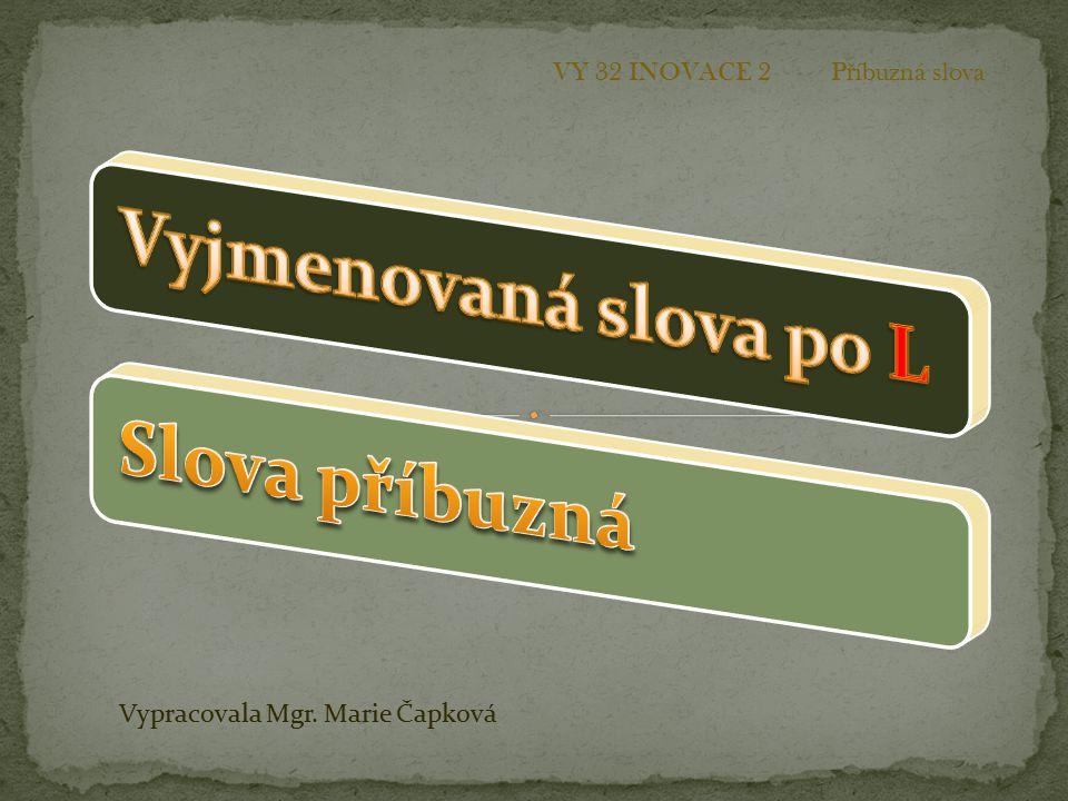 Vypracovala Mgr. Marie Čapková VY 32 INOVACE 2 P ř íbuzná slova
