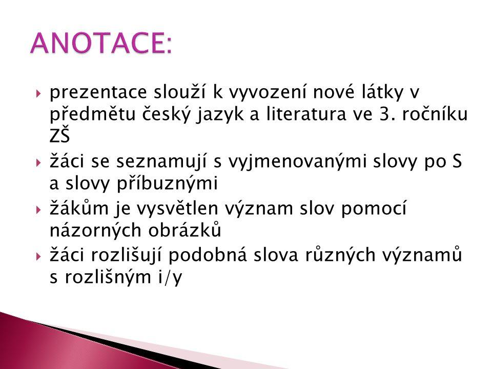  prezentace slouží k vyvození nové látky v předmětu český jazyk a literatura ve 3. ročníku ZŠ  žáci se seznamují s vyjmenovanými slovy po S a slovy
