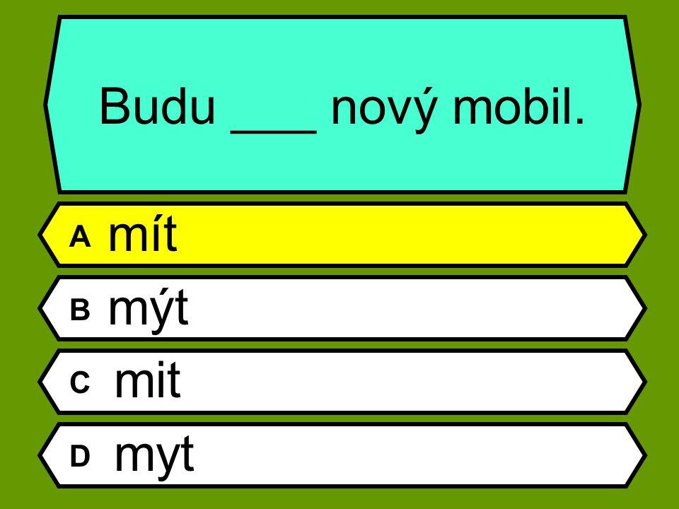 Budu ___ nový mobil. A mít B mýt C mit D myt