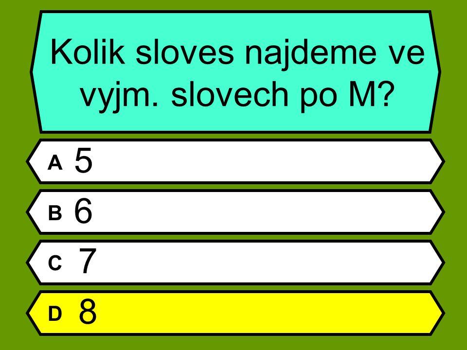 Kolik sloves najdeme ve vyjm. slovech po M A 5 B 6 C 7 D 8