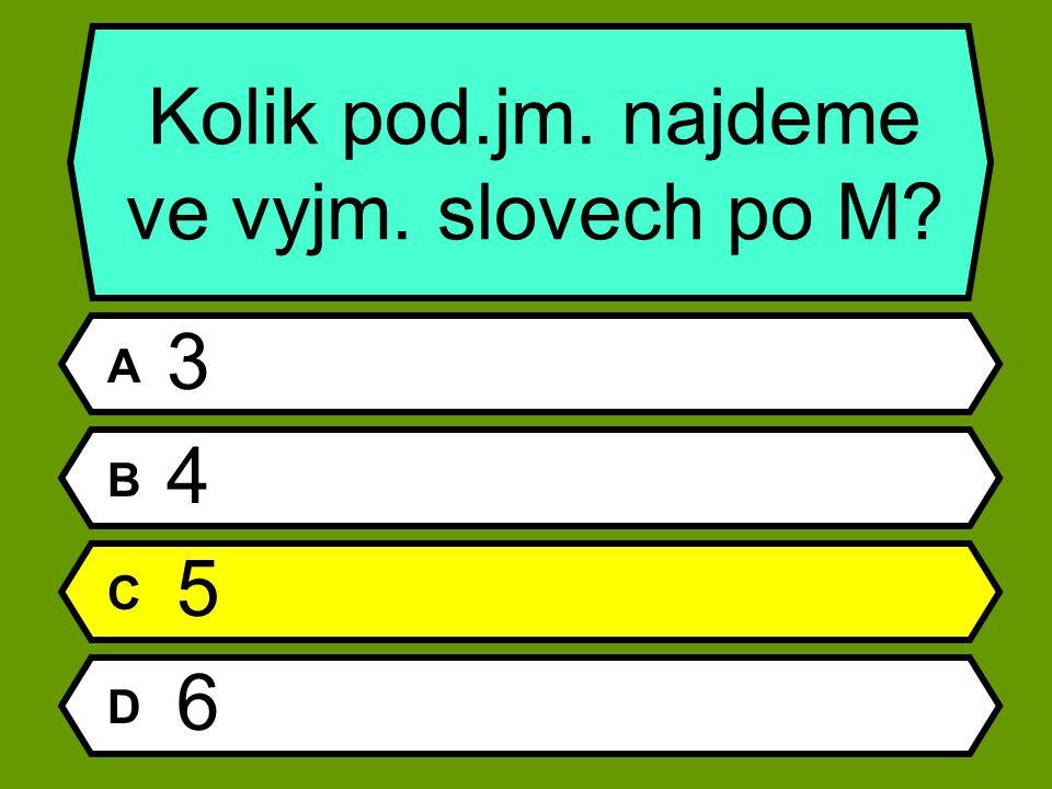 A 3 B 4 C 5 D 6 Kolik pod.jm. najdeme ve vyjm. slovech po M