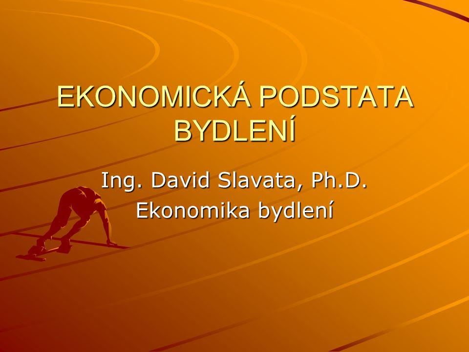 EKONOMICKÁ PODSTATA BYDLENÍ Ing. David Slavata, Ph.D. Ekonomika bydlení