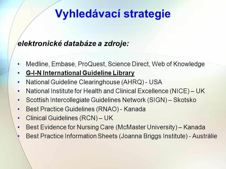 Vyhledávací strategie elektronické databáze a zdroje: Medline, Embase, ProQuest, Science Direct, Web of Knowledge G-I-N International Guideline Library National Guideline Clearinghouse (AHRQ) - USA National Institute for Health and Clinical Excellence (NICE) – UK Scottish Intercollegiate Guidelines Network (SIGN) – Skotsko Best Practice Guidelines (RNAO) - Kanada Clinical Guidelines (RCN) – UK Best Evidence for Nursing Care (McMaster University) – Kanada Best Practice Information Sheets (Joanna Briggs Institute) - Austrálie
