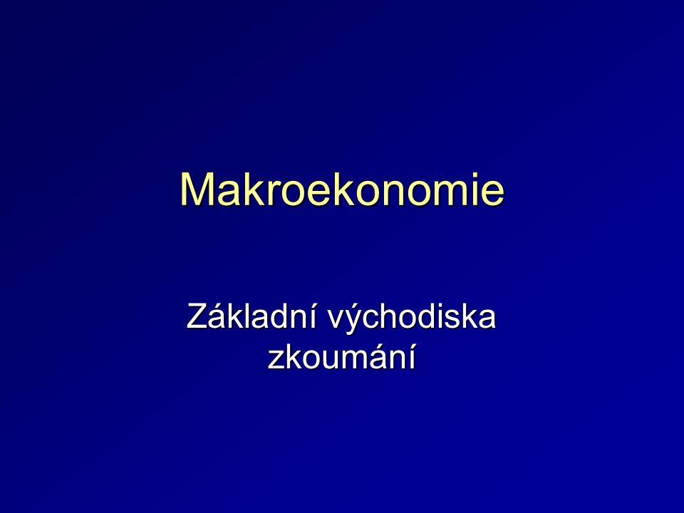 Makroekonomie Základní východiska zkoumání