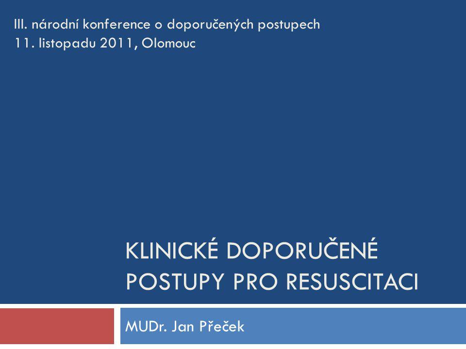 KLINICKÉ DOPORUČENÉ POSTUPY PRO RESUSCITACI MUDr. Jan Přeček III. národní konference o doporučených postupech 11. listopadu 2011, Olomouc
