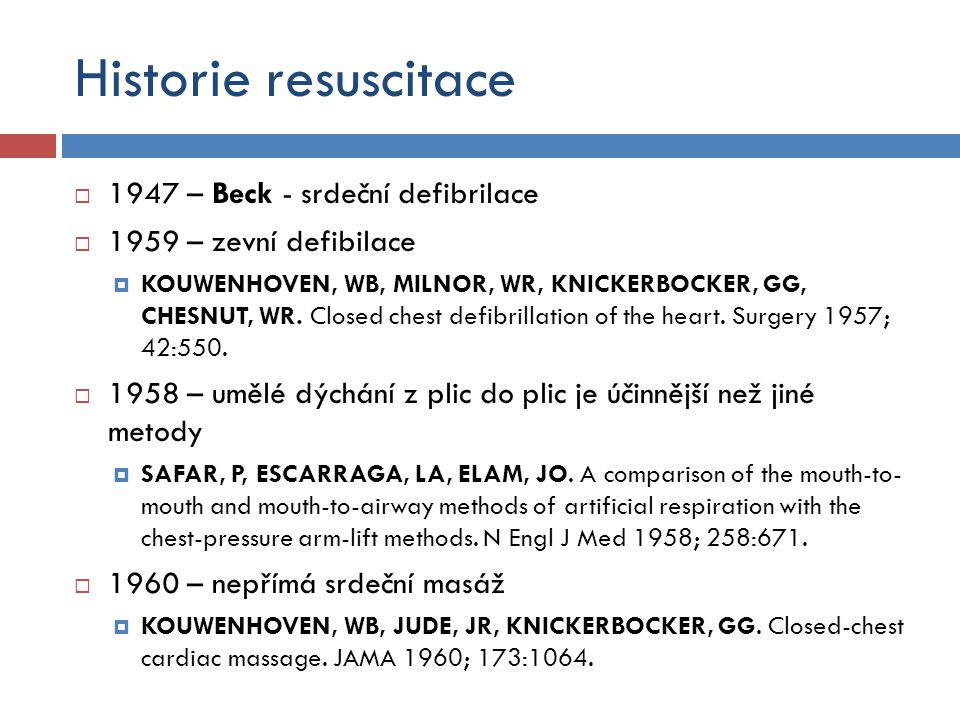 Historie resuscitace  1947 – Beck - srdeční defibrilace  1959 – zevní defibilace  KOUWENHOVEN, WB, MILNOR, WR, KNICKERBOCKER, GG, CHESNUT, WR. Clos
