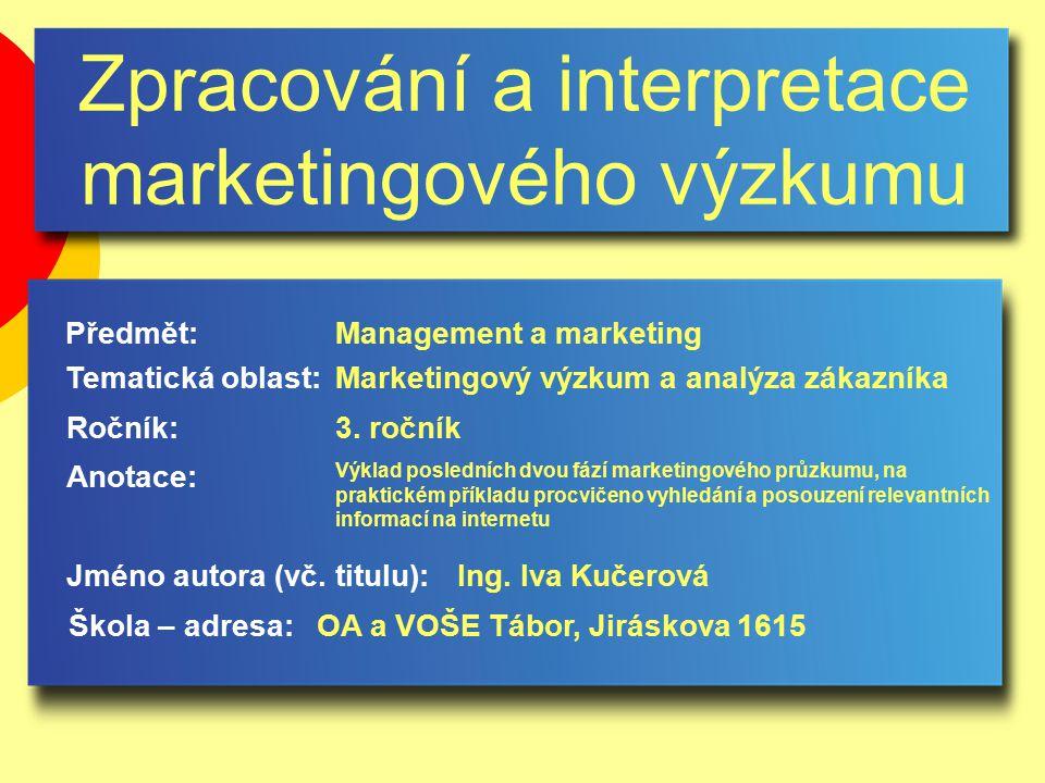 Zpracování a interpretace marketingového výzkumu Jméno autora (vč. titulu): Škola – adresa: Ročník: Předmět: Anotace: 3. ročník Management a marketing