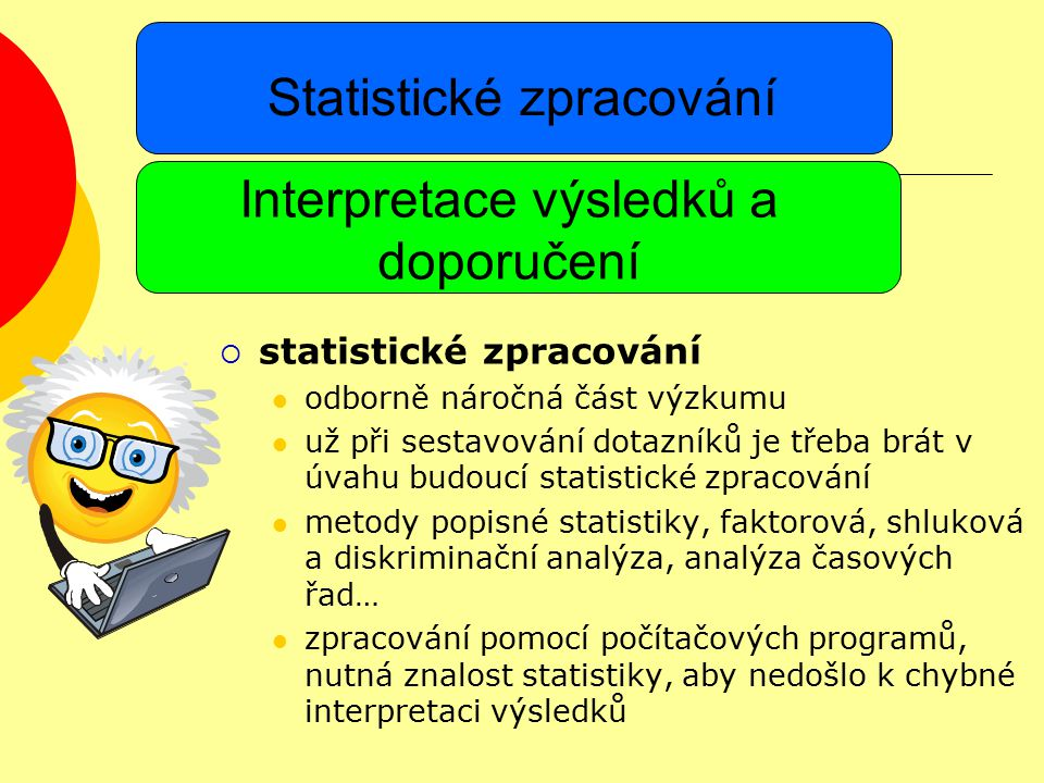 Statistické zpracování  statistické zpracování odborně náročná část výzkumu už při sestavování dotazníků je třeba brát v úvahu budoucí statistické zpracování metody popisné statistiky, faktorová, shluková a diskriminační analýza, analýza časových řad… zpracování pomocí počítačových programů, nutná znalost statistiky, aby nedošlo k chybné interpretaci výsledků Interpretace výsledků a doporučení