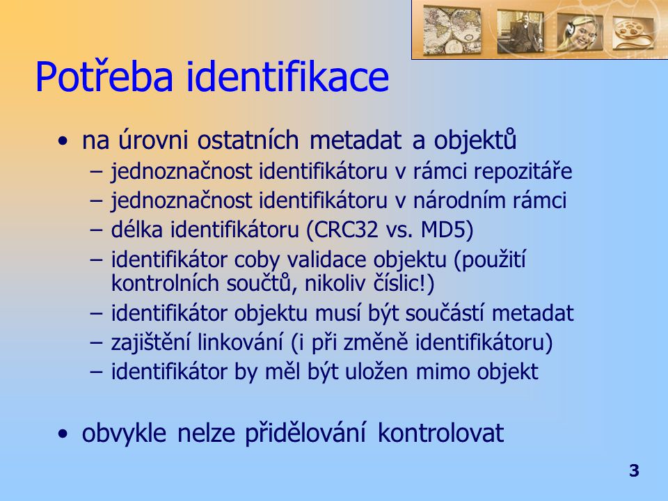 3 Potřeba identifikace na úrovni ostatních metadat a objektů –jednoznačnost identifikátoru v rámci repozitáře –jednoznačnost identifikátoru v národním