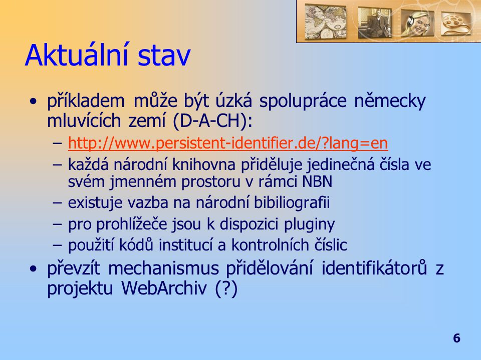 6 Aktuální stav příkladem může být úzká spolupráce německy mluvících zemí (D-A-CH): –http://www.persistent-identifier.de/ lang=enhttp://www.persistent-identifier.de/ lang=en –každá národní knihovna přiděluje jedinečná čísla ve svém jmenném prostoru v rámci NBN –existuje vazba na národní bibiliografii –pro prohlížeče jsou k dispozici pluginy –použití kódů institucí a kontrolních číslic převzít mechanismus přidělování identifikátorů z projektu WebArchiv ( )