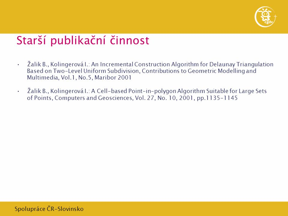Spolupráce ČR-Slovinsko Starší publikační činnost Žalik B., Kolingerová I.: An Incremental Construction Algorithm for Delaunay Triangulation Based on Two-Level Uniform Subdivision, Contributions to Geometric Modelling and Multimedia, Vol.1, No.5, Maribor 2001 Žalik B., Kolingerová I.: A Cell-based Point-in-polygon Algorithm Suitable for Large Sets of Points, Computers and Geosciences, Vol.
