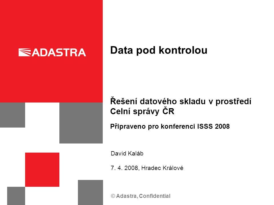 © Adastra, Confidential Řešení datového skladu v prostředí Celní správy ČR Data pod kontrolou Připraveno pro konferenci ISSS 2008 David Kaláb 7. 4. 20