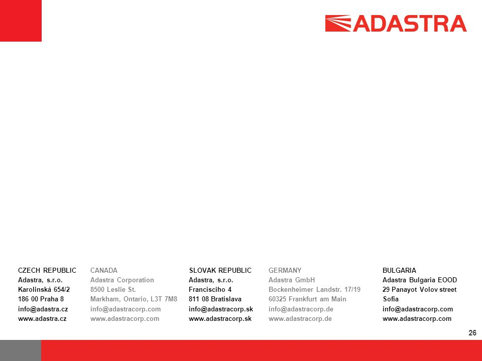 26 CZECH REPUBLIC Adastra, s.r.o. Karolinská 654/2 186 00 Praha 8 info@adastra.cz www.adastra.cz CANADA Adastra Corporation 8500 Leslie St. Markham, O