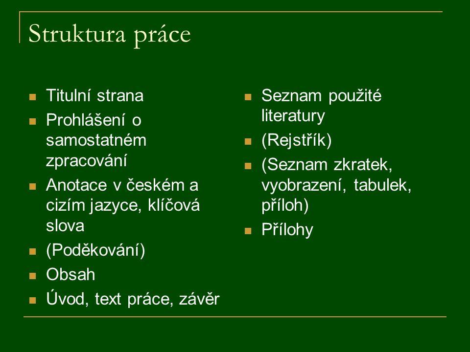 Struktura práce Titulní strana Prohlášení o samostatném zpracování Anotace v českém a cizím jazyce, klíčová slova (Poděkování) Obsah Úvod, text práce,