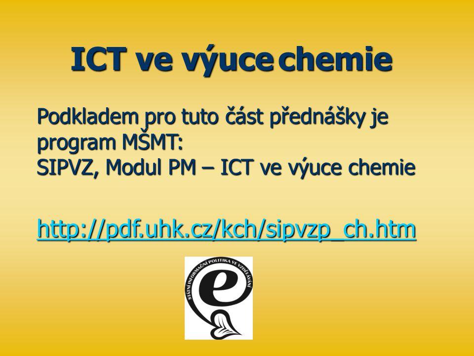 Podkladem pro tuto část přednášky je program MŠMT: SIPVZ, Modul PM – ICT ve výuce chemie http://pdf.uhk.cz/kch/sipvzp_ch.htm http://pdf.uhk.cz/kch/sipvzp_ch.htm ICT ve výuce chemie