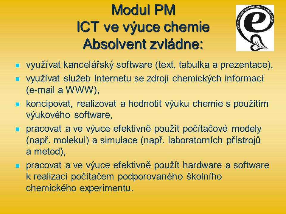 Modul PM ICT ve výuce chemie Absolvent zvládne: využívat kancelářský software (text, tabulka a prezentace), využívat služeb Internetu se zdroji chemických informací (e-mail a WWW), koncipovat, realizovat a hodnotit výuku chemie s použitím výukového software, pracovat a ve výuce efektivně použít počítačové modely (např.