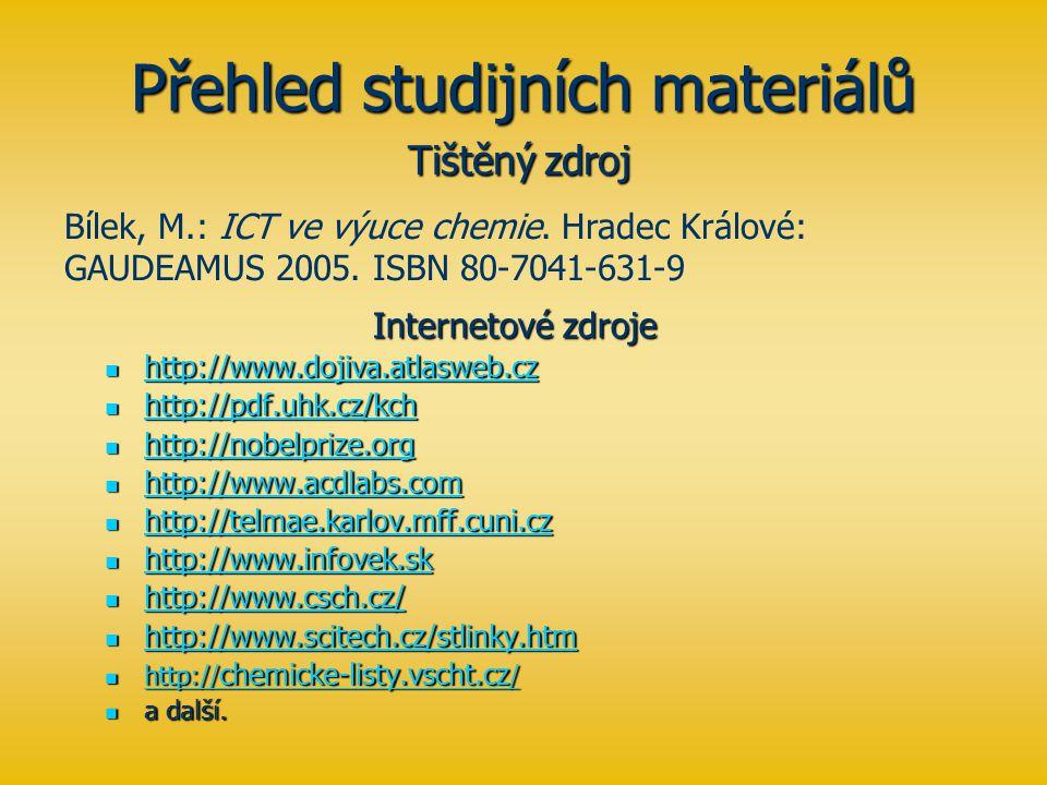 Přehled studijních materiálů Internetové zdroje http://www.dojiva.atlasweb.cz http://www.dojiva.atlasweb.cz http://www.dojiva.atlasweb.cz http://pdf.uhk.cz/kch http://pdf.uhk.cz/kch http://pdf.uhk.cz/kch http://nobelprize.org http://nobelprize.org http://nobelprize.org http://www.acdlabs.com http://www.acdlabs.com http://www.acdlabs.com http://telmae.karlov.mff.cuni.cz http://telmae.karlov.mff.cuni.cz http://telmae.karlov.mff.cuni.cz http://www.infovek.sk http://www.infovek.sk http://www.infovek.sk http://www.csch.cz/ http://www.csch.cz/ http://www.csch.cz/ http://www.scitech.cz/stlinky.htm http://www.scitech.cz/stlinky.htm http://www.scitech.cz/stlinky.htm http:// chemicke-listy.vscht.cz / http:// chemicke-listy.vscht.cz / http:// chemicke-listy.vscht.cz / http:// chemicke-listy.vscht.cz / a další.