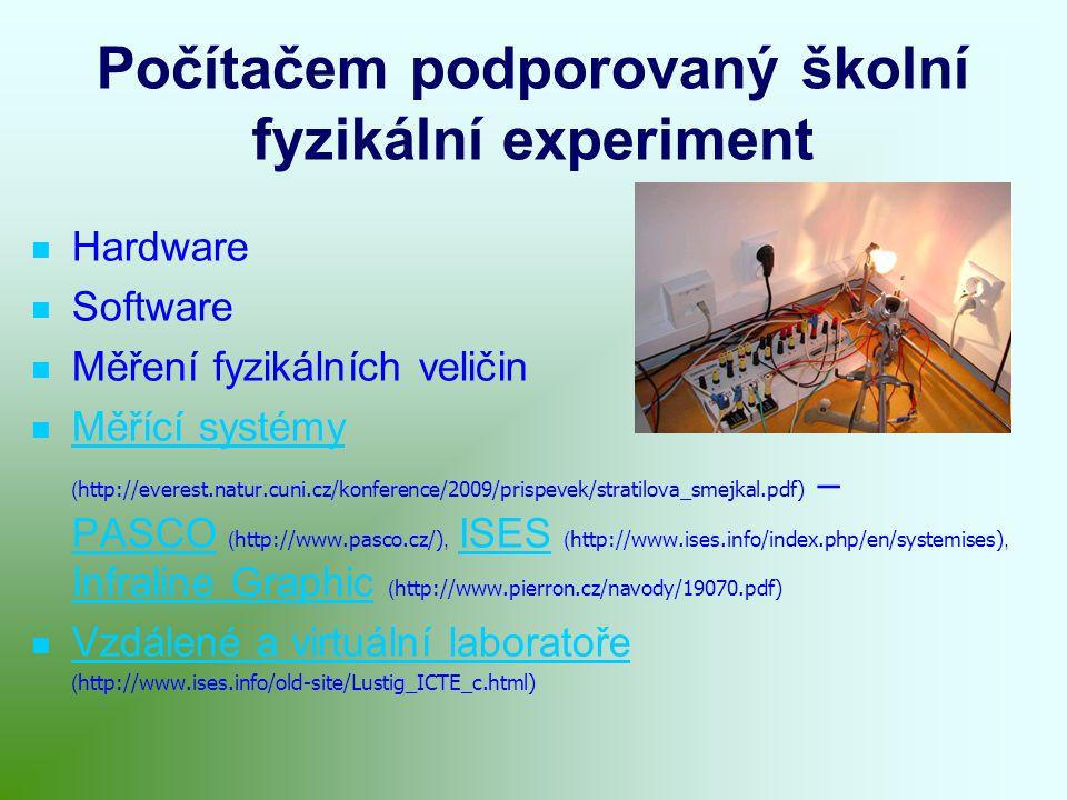 Počítačem podporovaný školní fyzikální experiment Hardware Software Měření fyzikálních veličin Měřící systémy ( http://everest.natur.cuni.cz/konference/2009/prispevek/stratilova_smejkal.pdf) – PASCO ( http://www.pasco.cz/), ISES ( http://www.ises.info/index.php/en/systemises), Infraline Graphic ( http://www.pierron.cz/navody/19070.pdf) Měřící systémy PASCOISES Infraline Graphic Vzdálené a virtuální laboratoře ( http://www.ises.info/old-site/Lustig_ICTE_c.html)