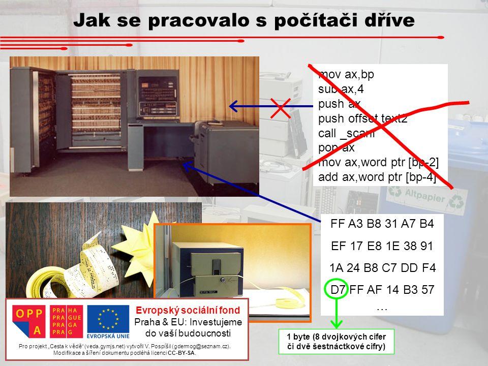 Jak se pracovalo s počítači dříve 10100011 11110001 01010101 35448 : 35449 : 35450 : 35451 : 35452 : Přímé adresování – proměnné byly uloženy v programátorem určené buňce paměti 2 byte od buňky 35449 představují rychlost částice 2 byte od buňky 35451 představují hmotnost částice … a tak podobně … FF A3 8A 79 02 B4 EF 17 E8 1E 38 91 1A 24 B8 C7 DD F4 D7 FF AF 14 B3 57 … instrukce pro násobení 2-byte čísla v paměti danou konstantou buňka paměti ( 8A79 16 = 35449 10 ) hodnotu čísla v zadaných dvou buňkách vynásob dvěmi Jak se například zadávalo násobení dvěmi?