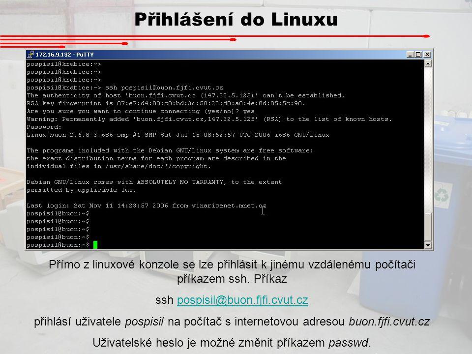 Přihlášení do Linuxu Přímo z linuxové konzole se lze přihlásit k jinému vzdálenému počítači příkazem ssh. Příkaz ssh pospisil@buon.fjfi.cvut.czpospisi