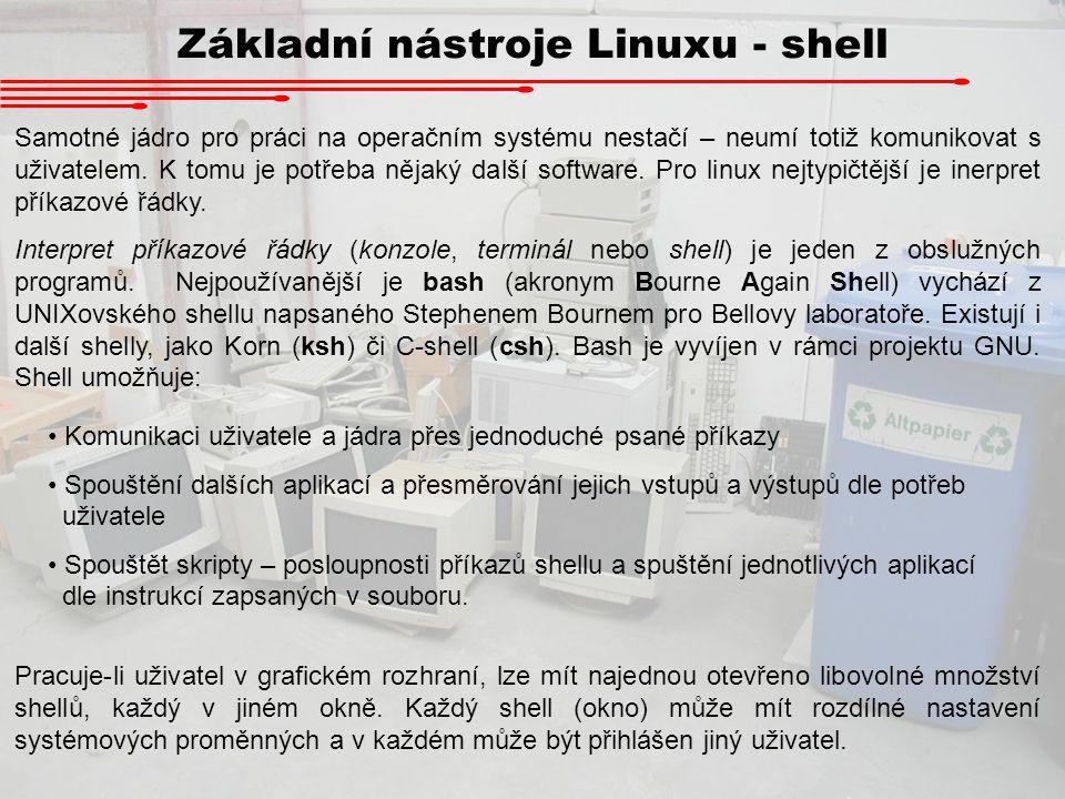 Základní nástroje Linuxu - shell Samotné jádro pro práci na operačním systému nestačí – neumí totiž komunikovat s uživatelem. K tomu je potřeba nějaký