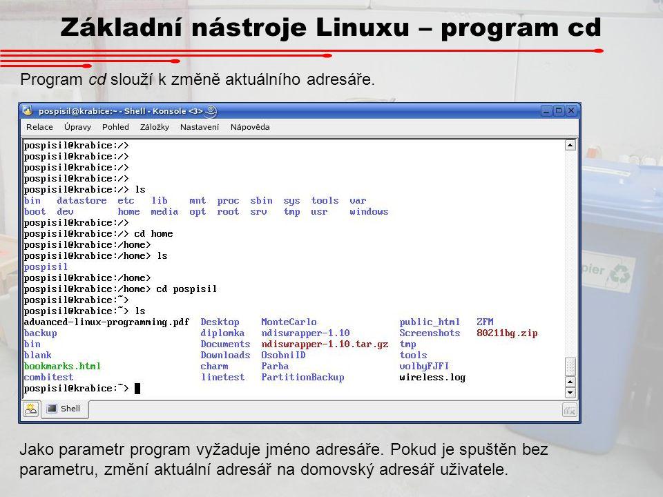 Základní nástroje Linuxu – program cd Program cd slouží k změně aktuálního adresáře. Jako parametr program vyžaduje jméno adresáře. Pokud je spuštěn b