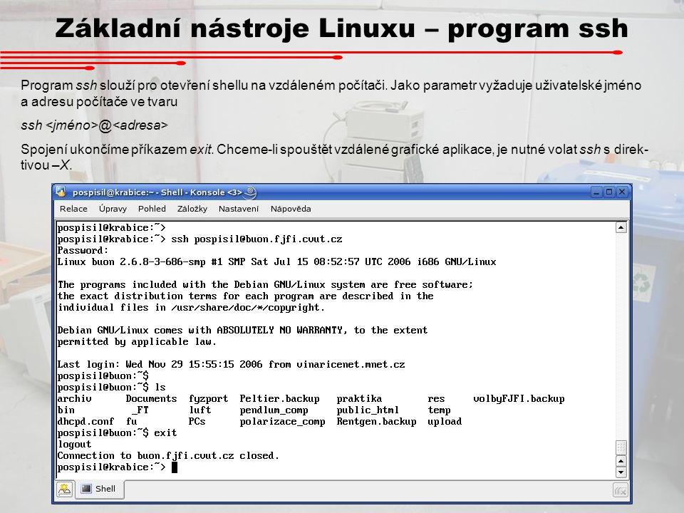 Základní nástroje Linuxu – program ssh Program ssh slouží pro otevření shellu na vzdáleném počítači. Jako parametr vyžaduje uživatelské jméno a adresu