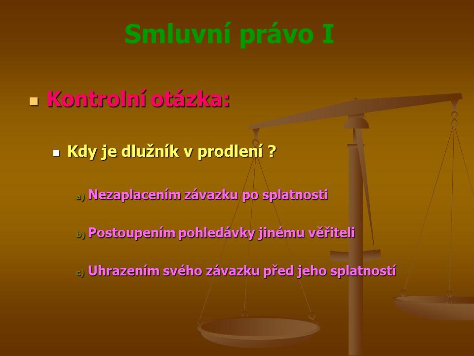 Smluvní právo I Kontrolní otázka: Kontrolní otázka: Kdy je dlužník v prodlení ? Kdy je dlužník v prodlení ? a) Nezaplacením závazku po splatnosti b) P