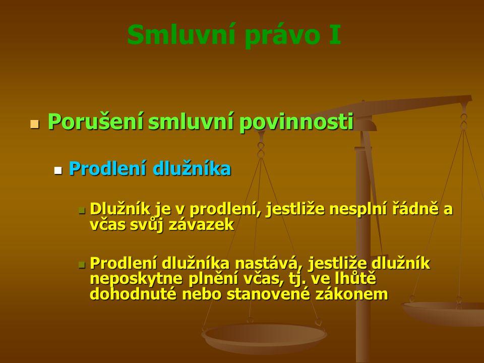 Smluvní právo I Porušení smluvní povinnosti Porušení smluvní povinnosti Prodlení dlužníka Prodlení dlužníka Dlužník je v prodlení, jestliže nesplní řádně a včas svůj závazek Dlužník je v prodlení, jestliže nesplní řádně a včas svůj závazek Prodlení dlužníka nastává, jestliže dlužník neposkytne plnění včas, tj.